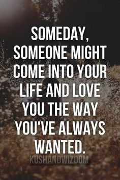Someday, Someone might come into your life and love you the way, you've always wanted...