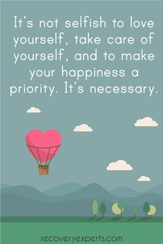 """Addiction Recovery Quote: It's not selfish to love yourself, take care of yourself, and to make your happiness a priority. It's necessary. 