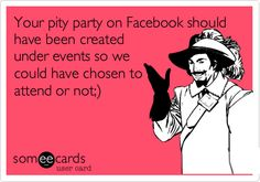 Your pity party on Facebook should have been created under events so we could have chosen to attend or not;).