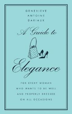 """A Guide to Elegance: For Every Woman Who Wants to Be Well and Properly Dressed on All Occasions  Written by French style guru Madame Genevieve Antoine Dariaux, """"Elegance"""" is a classic style bible for timeless chic, grace, and poise -- every tidbit of advice today's woman could possibly need, all at the tips of her (perfectly manicured) fingers. From Accessories to Zippers, Madame..."""