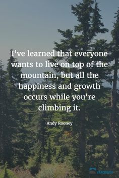 I've learned that everyone wants to live on top of the mountain, but all the happiness and growth occurs while you're climbing it. ~ Andy Rooney  #qotd #quotes #explore #adventure #growth