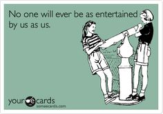 No one will ever be as entertained by us as us. | Friendship Ecard | someecards.com