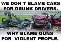 I could not agree more ...... and YES I Own a Gun and NO, I don't drive DRUNK !!!!!