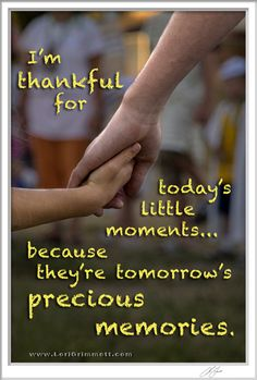 I'm thankful for today's little moments... because they're tomorrow's precious memories.