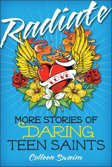 Radiate: More Stories of Daring Teen Saints. Radiate: More Stories of Daring Teen Saints will continue to set your heart on fire. Whether you are young or merely young at heart, you will be inspired by the heroism of these teenage saints from around the world are in this text. http://www.liguori.org/catalogsearch/result/?q=colleen+swaim