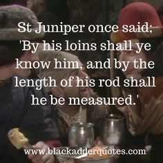 St. Juniper quote from the first series of Blackadder  http://blackadderquotes.com/st-juniper-quote