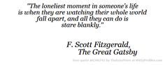 ''The loneliest moment in someone's life is when they are watching their whole world fall apart, and all they can do is stare blankly.'' F. Scott Fitzgerald, The Great Gatsby  - Witty Profiles Quote 6346741 http://wittyprofiles.com/q/6346741