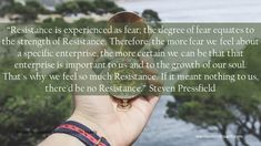 """Resistance is experienced as fear; the degree of fear equates to the strength of Resistance. Therefore, the more fear we feel about a specific enterprise, the more certain we can be that that enterprise is important to us and to the growth of our soul. That's why we feel so much Resistance. If it meant nothing to us, there'd be no Resistance."" Steven Pressfield Steven Pressfield, Life Purpose, Me Quotes, My Life, Strength, Spirituality, Journey, Feelings, Ego Quotes"