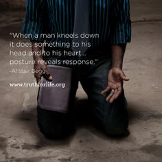 """When a man kneels down it does something to his head and to his heart...posture reveals response."" -Alistair Begg"