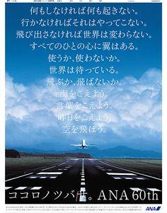 ANA 全日本空輸 創立60周年広告何もしなければ何も起きない。行かなければそれはやってこない。飛びださなければ世界は変わらない。すべてのひとの心に翼はある。使うか、使わないか。世界は待っている。飛ぶか、飛ばないか。海をこえよう。言葉をこえよう。昨日をこえよう。空を飛ぼう。ココロノツバサ。ANA 60th