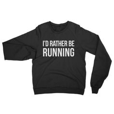 """Perfect shirt for work, family get togethers and Dr. appointments... the list goes on. """"I'd Rather Be Running"""" This American Apparel crew-necked sweater is made out of California fleece which, opposed"""