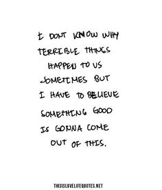 I don't know why terrible things happen to us sometimes but I have to believe something good is gonna come out of this.