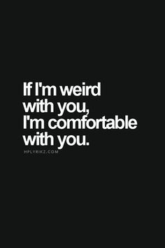 If I'm weird with you, I'm comfortable with you