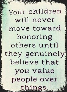 """Your children will never move toward honoring others until they genuinely believe that you value people over things. (quote from """"How to Raise Selfless Kids in a Self-Centered World"""" by: Dave Stone)"""