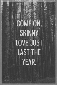 Bon Iver... Come on skinny love just last the year/Pour a little salt we were never here... Can you last a year? #songlyrics #BonIver