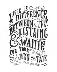 """""""There is a difference between truly listening & waiting for your turn to talk."""""""