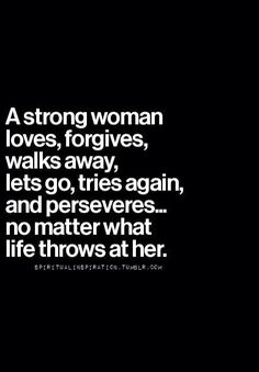 A strong woman loves, forgives, walks away, lets go, tries again, and perseveres, no matter what life throws at her.