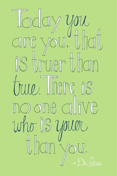 """""""Today you are You, that is truer than true. There is no one alive who is Youer than You."""" - Dr. Seuss -"""