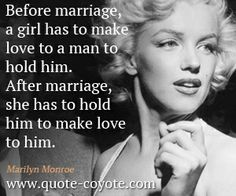 Marilyn Monroe - Before marriage, a girl has to make love to a man to hold him. After marriage, she has to hold him to make love to him.