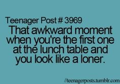that is the reason why i walk around the cafeteria and wait for someone else to be the first person........
