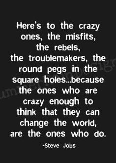 Here's to the crazy ones, the misfits, the rebels, the troublemakers, the round pegs in the square holes...because the ones who are crazy enough to think that they can change the world, are the ones who do. -Steve Jobs