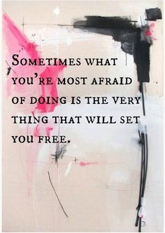 Sometimes what you're afraid of doing is the very thing that will set you free.
