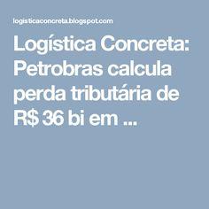 Logística Concreta: Petrobras calcula perda tributária de R$ 36 bi em ...