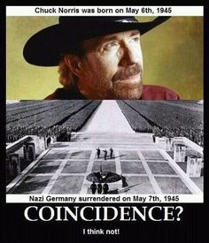 Chuck Norris. It's no coincidence that Nazi Germany surrendered on his birthday.