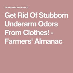 Get Rid Of Stubborn Underarm Odors From Clothes! - Farmers' Almanac