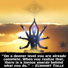 """""""On a deeper level you are already complete. When you realize that, there is a joyous energy behind what you do."""" ~ Eckhart Tolle"""