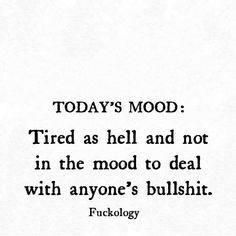 Today's mood: tired as hell and not in the mood to deal with anyone's bullshit.