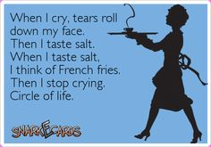 When I cry, tears roll down my face. Then I taste salt. When I taste salt, I think of French fries. Then I stop crying. Circle of life. | Snarkecards