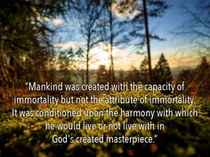 """""""Mankind was created with the capacity of immortality but not the attribute of immortality. It was conditioned uponthe harmony with which he would live or not live with in God's created masterpiece."""""""