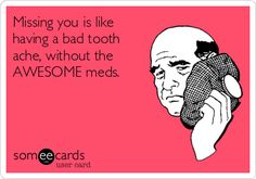 Missing you is like having a bad tooth ache, without the AWESOME meds.