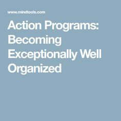 Action Programs: Becoming Exceptionally Well Organized