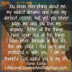 You know everything about me, my wildest dreams and even my darkest secrets but yet you never judge me and you love me anyway… After all the things I have seen and all the things I have been through in this life, the one place I feel safe and protected is with you… I […]