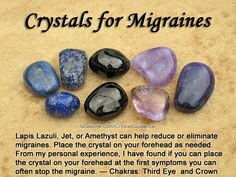MIGRAINES: Lapis Lazuli, Jet, Amethyst, or Sugilite. Additional Crystal Recommendations: Rose Quartz, Aventurine, Dioptase, or Rhodochrosite. Migraines are associated with the Third Eye and Crown chakras. Place your preferred crystal on your forehead as needed. From my own personal experience, I have found that if you can place the crystal on your forehead at the first sign of symptoms you can often stop the migraine. I usually work with Sugilite for my ocular migraines.