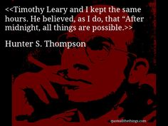 Hunter S. Thompson---''Timothy Leary and I kept the same hours. He believed, as I do, that After midnight, all things are possible''