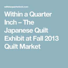 Within a Quarter Inch – The Japanese Quilt Exhibit at Fall 2013 Quilt Market