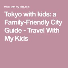 Tokyo with kids: a Family-Friendly City Guide - Travel With My Kids