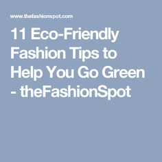 11 Eco-Friendly Fashion Tips to Help You Go Green - theFashionSpot