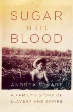 Sugar in the Blood: A Family's Story of Slavery and Empire by Andrea Stuart