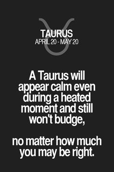 A Taurus will appear calm even during a heated moment and still won't budge, no matter how much you may be right. Taurus | Taurus Quotes | Taurus Zodiac Signs