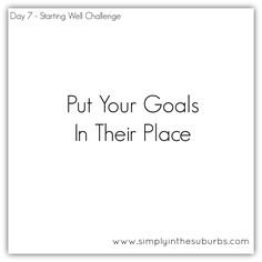 Day 7 Starting Well Challenge: Putting Your Goals in their Place | Simply in the Suburbs