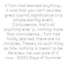 If Tom had learned anything... it was that you can't ascribe great cosmic significance to a simple earthly event. Coincidence, that's all anything ever is, nothing more than coincidence... Tom had finally learned, there are no miracles. There's no such thing as fate, nothing is meant to be. He knew, he was sure of it now. -(500) Days of Summer