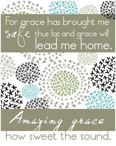 Amazing Grace how sweet the sound, That saved a wretch like me, I once was lost, but now am found, Was blind, but now I see.  John Newton