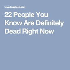22 People You Know Are Definitely Dead Right Now