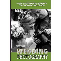 Weddings: Wedding Photography: A How To Photography Guide for The Bride and Groom (Weddings by Sam Siv) (Volume 11) > If you love this, read review now : All about Wedding