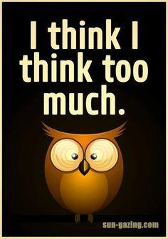I think I think too much #Greatwordsofwisdom