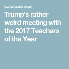 Trump's rather weird meeting with the 2017 Teachers of the Year